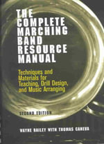 The Complete Marching Band Resource Manual : Techniques and Materials for Teaching, Drill Design and Music Arranging - Wayne Bailey