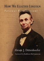 How We Elected Lincoln : Personal Recollections - Abram J. Dittenhoefer
