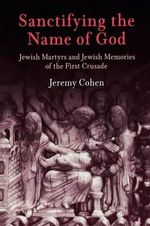 Sanctifying the Name of God : Jewish Martyrs and Jewish Memories of the First Crusade - Jeremy Cohen