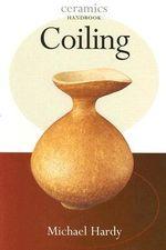 Coiling : Ceramics Handbooks S. - Michael Hardy