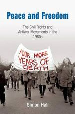 Peace and Freedom : The Civil Rights and Antiwar Movements in the 1960s - Simon Hall