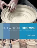 The Basics of Throwing : A Practical Approach to Form and Design - David Cohen