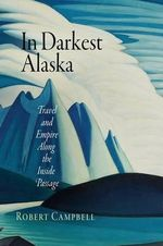 In Darkest Alaska : Travel and Empire Along the Inside Passage - Robert Campbell