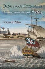 Dangerous Economies : Status and Commerce in Imperial New York - Serena R. Zabin