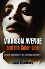 Madison Avenue and the Color Line : African Americans in the Advertising Industry - Jason Chambers