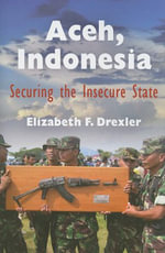 Aceh, Indonesia : Securing the Insecure State - Elizabeth F. Drexler