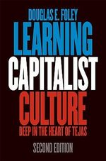 Learning Capitalist Culture : Deep in the Heart of Tejas - Douglas E. Foley