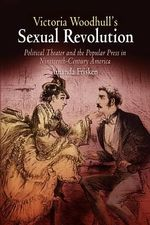 Victoria Woodhull's Sexual Revolution : Political Theater and the Popular Press in Nineteenth-century America - Amanda Frisken