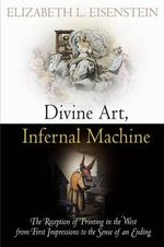 Divine Art, Infernal Machine : The Reception of Printing in The West from First Impressions to the Sense of an Ending - Elizabeth L. Eisenstein