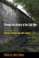 Through the History of the Cold War : The Correspondence of George F. Kennan and John Lukacs