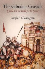 The Gibraltar Crusade : Castile and the Battle for the Strait - Joseph F. O'Callaghan