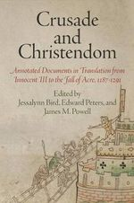Crusade and Christendom : Annotated Documents in Translation from Innocent III to the Fall of Acre, 1187-1291