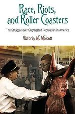 Race, Riots, and Roller Coasters : The Struggle Over Segregated Recreation in America - Victoria W. Wolcott