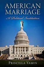 American Marriage : A Political Institution - Priscilla Yamin