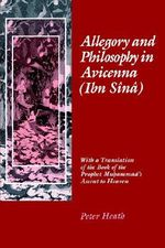 Allegory and Philosophy in Avicenna (Ibn Sainaa) : With a Translation of the Book of the Prophet Muhammad's Ascent to Heaven - Peter Heath