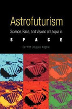 Astrofuturism : Science, Race, and Visions of Utopia in Space - De Witt Douglas Kilgore