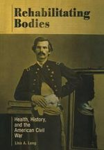 Rehabilitating Bodies : Health, History, and the American Civil War - Lisa A. Long
