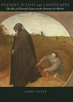 Peasant Scenes and Landscapes : The Rise of Pictorial Genres in the Antwerp Art Market - Larry Silver