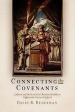 Connecting the Covenants : Judaism and the Search for Christian Identitiy in Eighteenth-Century England - David B. Ruderman