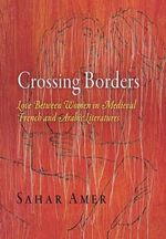 Crossing Borders : Love Between Women in Medieval French and Arabic Literatures - Sahar Amer