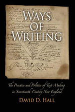 Ways of Writing : The Practice and Politics of Text-making in Seventeenth-century New England - David D. Hall