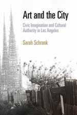 Art and the City : Civic Imagination and Cultural Authority in Los Angeles - Sarah Schrank