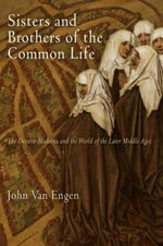Sisters and Brothers of the Common Life : The Devotio Moderna and the World of the Later Middle Ages - John H. Van Engen