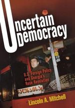 Uncertain Democracy : U.S. Foreign Policy and Georgia's Rose Revolution - Lincoln Abraham Mitchell