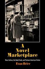 A Novel Marketplace : Mass Culture, the Book Trade, and Postwar American Fiction - Evan Brier