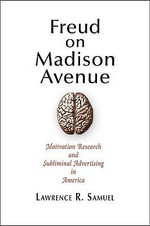 Freud on Madison Avenue : Motivation Research and Subliminal Advertising in America - Lawrence R. Samuel