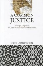 A Common Justice : The Legal Allegiances of  Christians and Jews Under Early Islam - Uriel I. Simonsohn