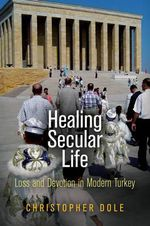 Healing Secular Life : Loss and Devotion in Modern Turkey - Christopher Dole