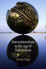 Internationalism in the Age of Nationalism : The Long History and Deep Roots of Political Ethni... - Glenda Sluga