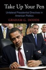 Take Up Your Pen : Unilateral Presidential Directives in American Politics - Graham G. Dodds