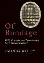 Of Bondage : Debt, Property, and Personhood in Early Modern England - Amanda Bailey
