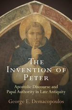 The Invention of Peter : Apostolic Discourse and Papal Authority in Late Antiquity - George E. Demacopoulos