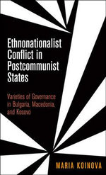 Ethnonationalist Conflict in Postcommunist States : Varieties of Governance in Bulgaria, Macedonia, and Kosovo - Maria Koinova