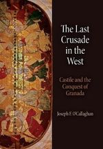 The Last Crusade in The West : Castile and the Conquest of Granada - Joseph F. O'Callaghan