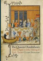 The Queen's Dumbshows : John Lydgate and the Making of Early Theater - Claire Sponsler