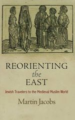 Reorienting the East : Jewish Travelers to the Medieval Muslim World - Martin Jacobs