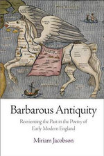 Barbarous Antiquity : Reorienting the Past in the Poetry of Early Modern England - Miriam Jacobson