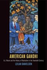 American Gandhi : A. J. Muste and the History of Radicalism in the Twentieth Century - Leilah Danielson