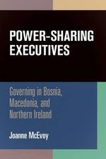 Power-Sharing Executives : Governing in Bosnia, Macedonia, and Northern Ireland - Joanne McEvoy