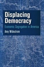 Displacing Democracy : Economic Segregation in America - Amy Widestrom