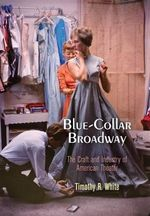 Blue-Collar Broadway : The Craft and Industry of American Theater - Timothy R. White