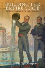 Building the Empire State : Political Economy in the Early Republic - Brian Phillips Murphy