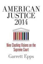American Justice 2014 : Nine Clashing Visions on the Supreme Court - Garrett Epps