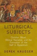 Liturgical Subjects : Christian Ritual, Biblical Narrative, and the Formation of the Self in Byzantium - Derek Krueger