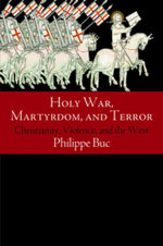 Holy War, Martyrdom, and Terror : Christianity, Violence, and the West - Philippe Buc