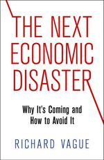 The Next Economic Disaster : Why It's Coming and How to Avoid It - Richard Vague